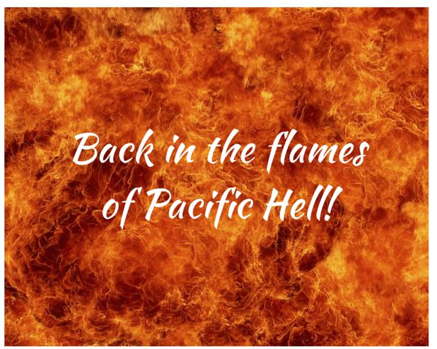 Back in the flamesof Pacific Hell!